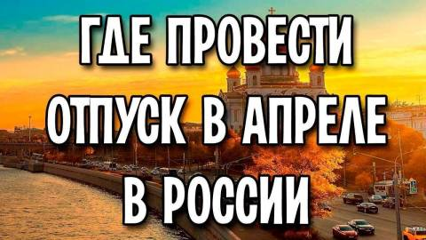 Отпуск в апреле: куда поехать в России?